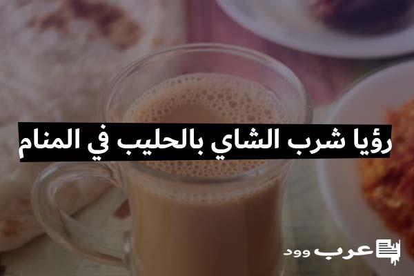 تفسير رؤيا شرب الشاي بالحليب في المنام