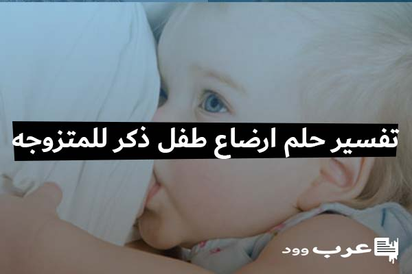 تفسير حلم ارضاع طفل ذكر للمتزوجه